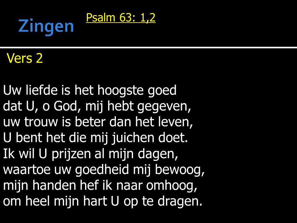 Psalm 63: 1,2 Vers 2 Uw liefde is het hoogste goed dat U, o God, mij hebt gegeven, uw trouw is beter dan het leven, U bent het die mij juichen doet. I