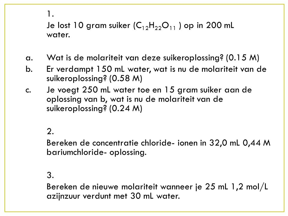 1. Je lost 10 gram suiker (C 12 H 22 O 11 ) op in 200 mL water. a. Wat is de molariteit van deze suikeroplossing? (0.15 M) b. Er verdampt 150 mL water