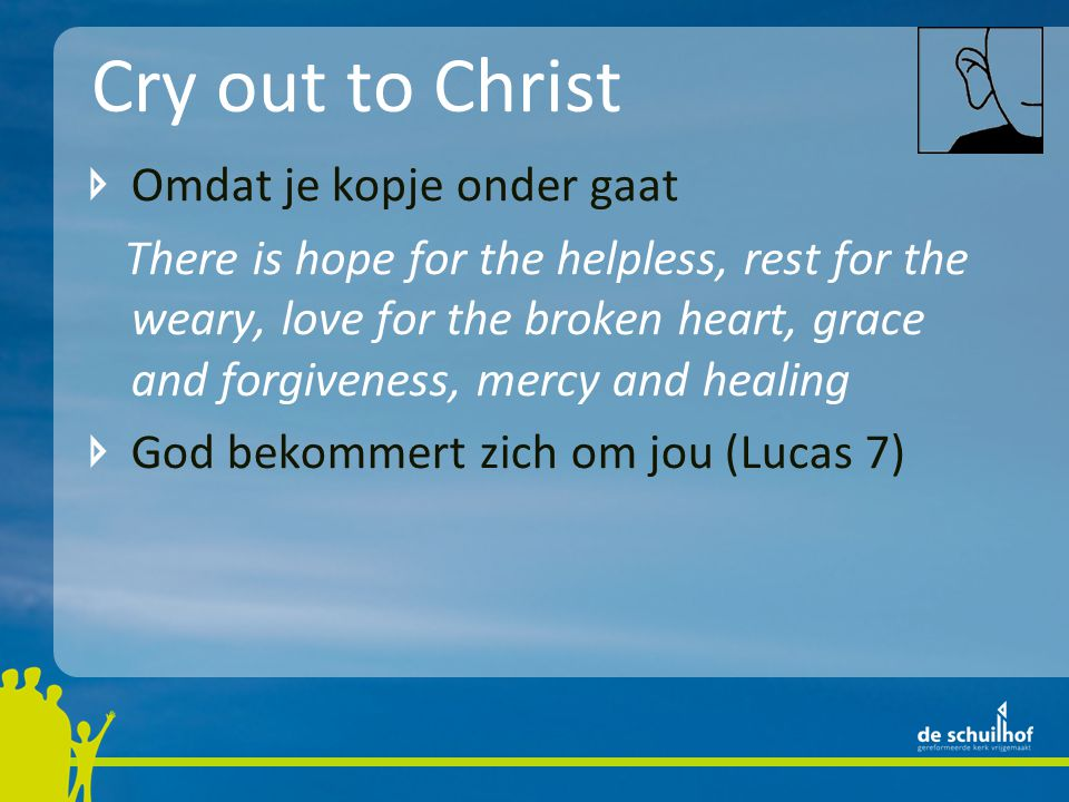 Cry out to Christ Omdat je kopje onder gaat There is hope for the helpless, rest for the weary, love for the broken heart, grace and forgiveness, mercy and healing God bekommert zich om jou (Lucas 7)