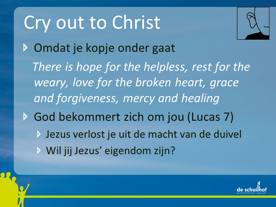 Cry out to Christ Omdat je kopje onder gaat There is hope for the helpless, rest for the weary, love for the broken heart, grace and forgiveness, mercy and healing God bekommert zich om jou (Lucas 7) Jezus verlost je uit de macht van de duivel Wil jij Jezus' eigendom zijn?