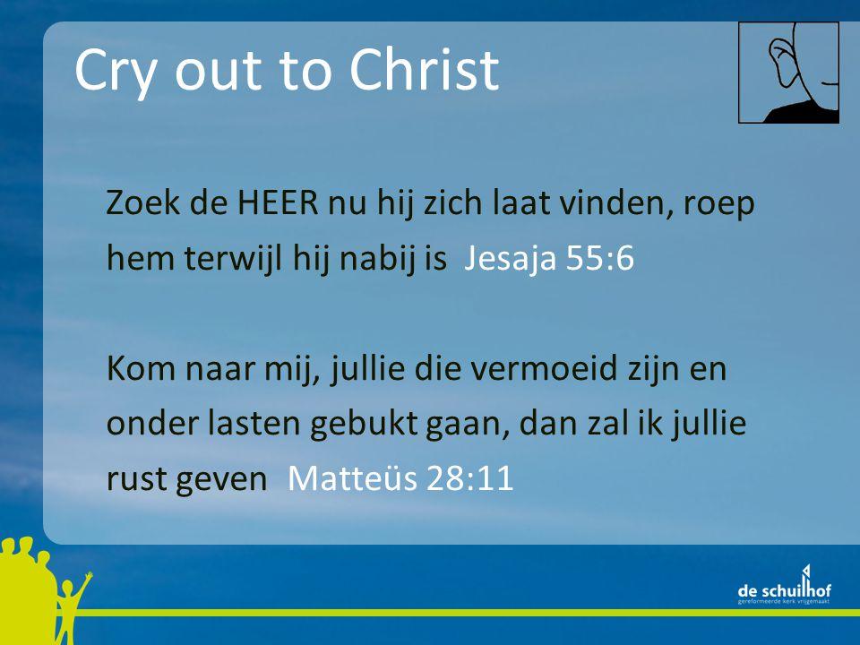 Cry out to Christ Zoek de HEER nu hij zich laat vinden, roep hem terwijl hij nabij is Jesaja 55:6 Kom naar mij, jullie die vermoeid zijn en onder last