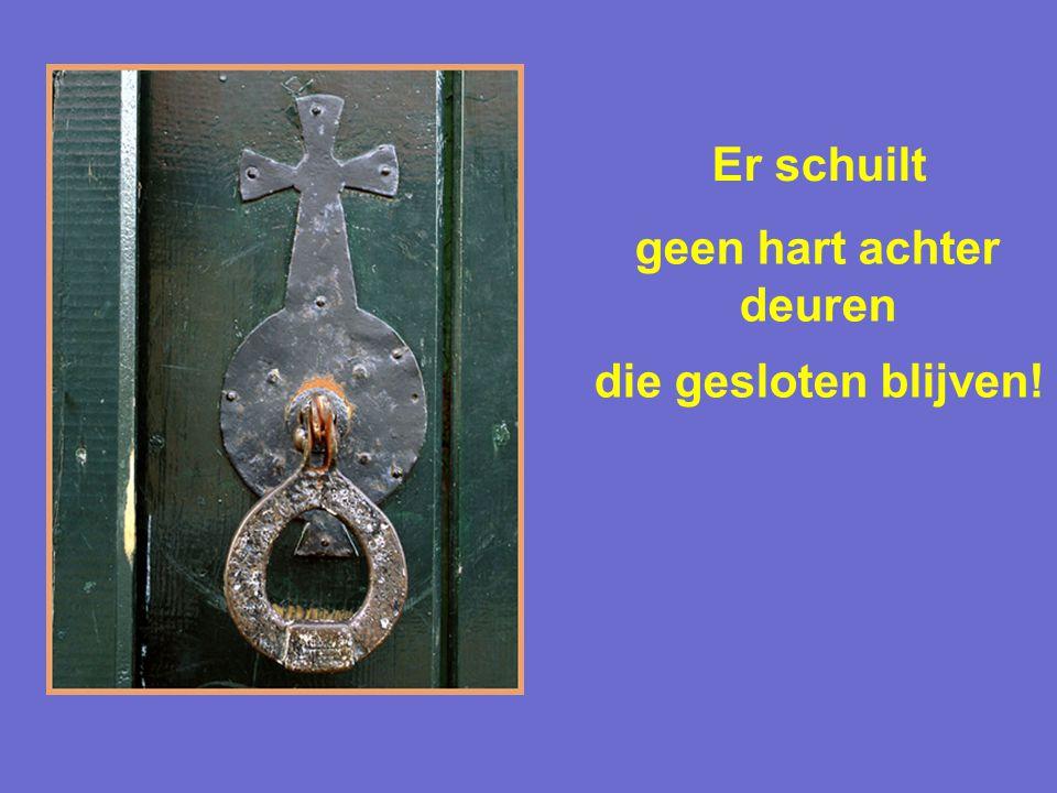 Er schuilt geen hart achter deuren die gesloten blijven!