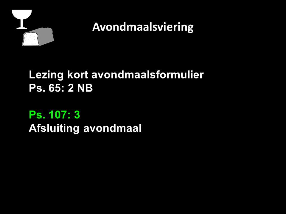 Avondmaalsviering Lezing kort avondmaalsformulier Ps. 65: 2 NB Ps. 107: 3 Afsluiting avondmaal