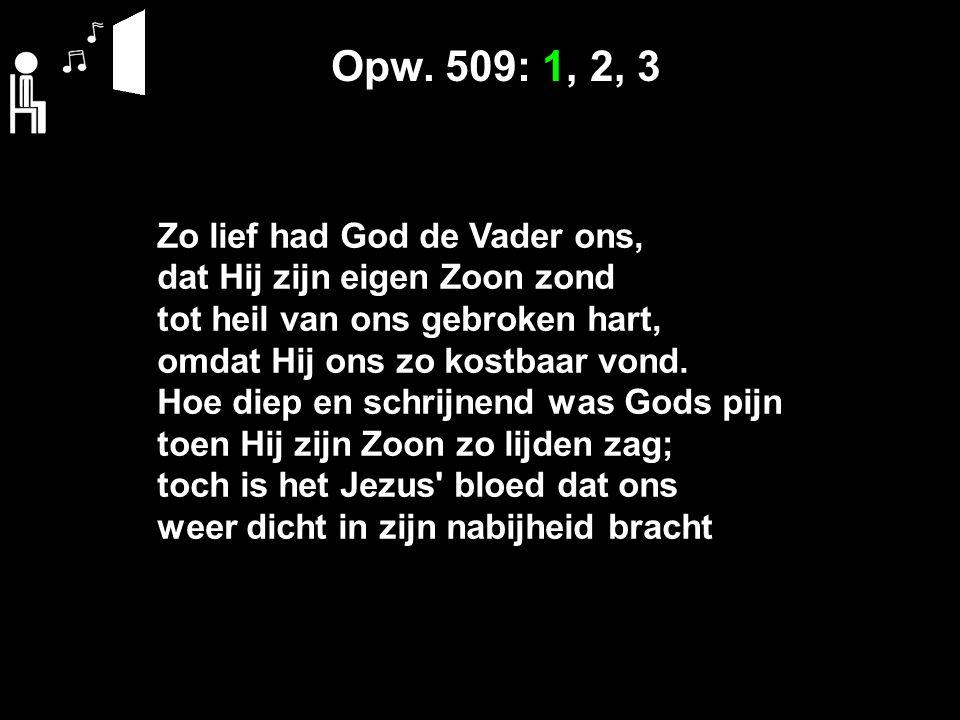 Opw. 509: 1, 2, 3 Zo lief had God de Vader ons, dat Hij zijn eigen Zoon zond tot heil van ons gebroken hart, omdat Hij ons zo kostbaar vond. Hoe diep