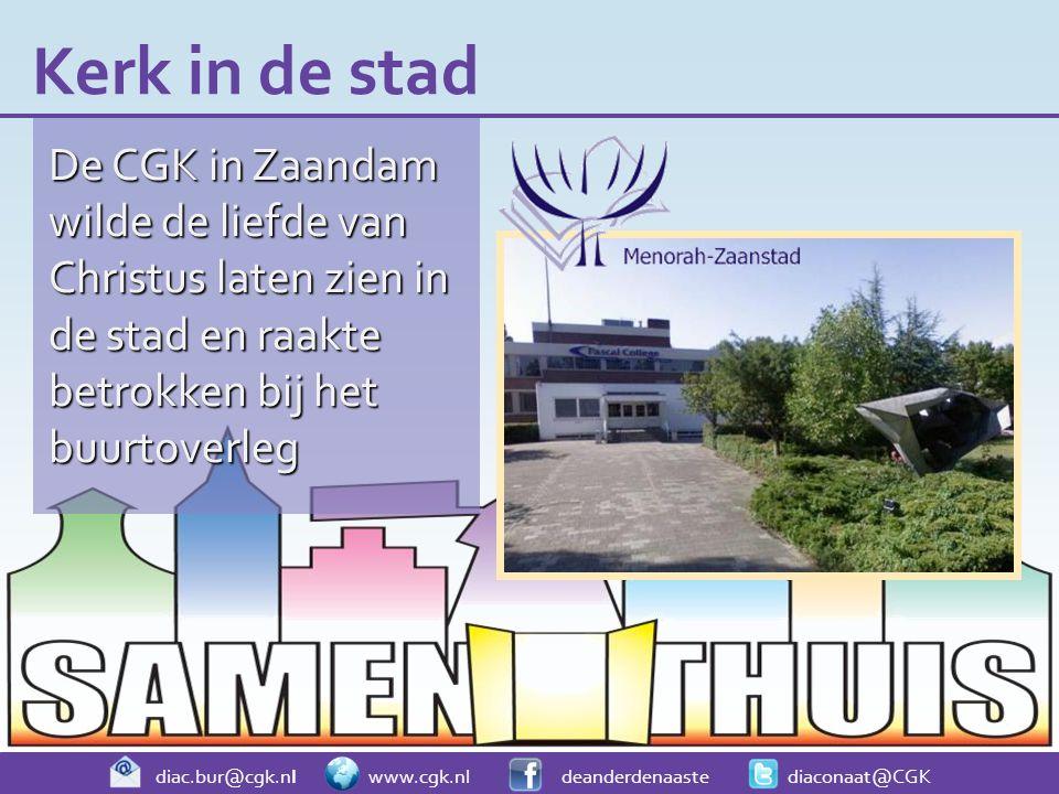 diac.bur@cgk.nl www.cgk.nl deanderdenaaste diaconaat@CGK De CGK in Zaandam wilde de liefde van Christus laten zien in de stad en raakte betrokken bij het buurtoverleg Kerk in de stad
