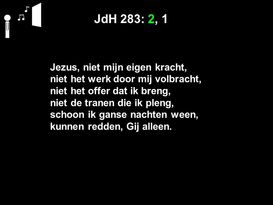JdH 283: 2, 1 Jezus, niet mijn eigen kracht, niet het werk door mij volbracht, niet het offer dat ik breng, niet de tranen die ik pleng, schoon ik ganse nachten ween, kunnen redden, Gij alleen.