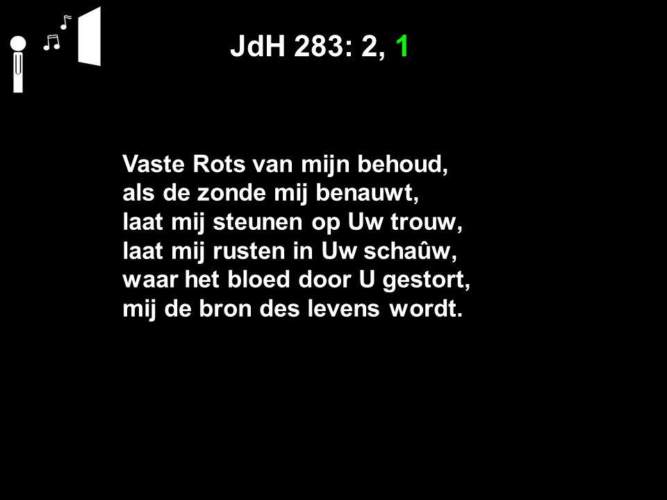 JdH 283: 2, 1 Vaste Rots van mijn behoud, als de zonde mij benauwt, laat mij steunen op Uw trouw, laat mij rusten in Uw schaûw, waar het bloed door U gestort, mij de bron des levens wordt.