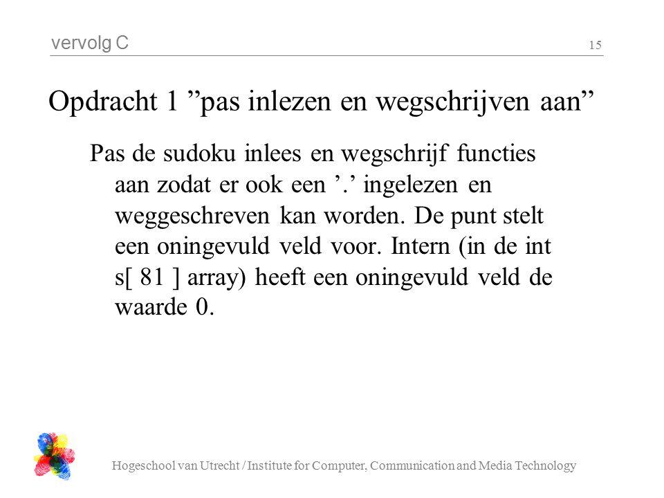 vervolg C Hogeschool van Utrecht / Institute for Computer, Communication and Media Technology 15 Opdracht 1 pas inlezen en wegschrijven aan Pas de sudoku inlees en wegschrijf functies aan zodat er ook een '.' ingelezen en weggeschreven kan worden.