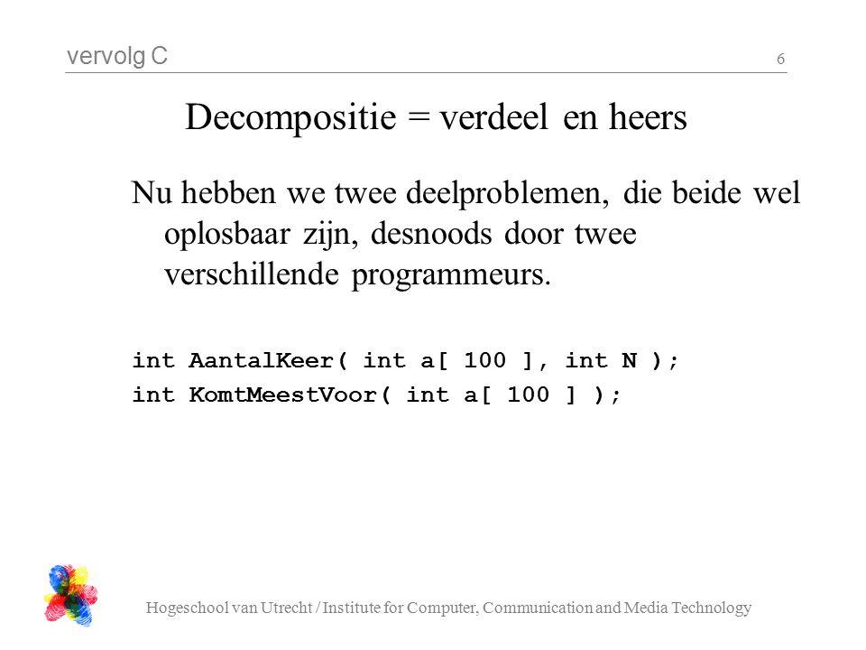 vervolg C Hogeschool van Utrecht / Institute for Computer, Communication and Media Technology 7 Decompositie = AantalKeer int AantalKeer( int a[ 100 ], int N ){ int i, count; count = 0; for( i = 0; i < 100; i ++ ){ if( a[ i ] == N ){ count++; } return count; }
