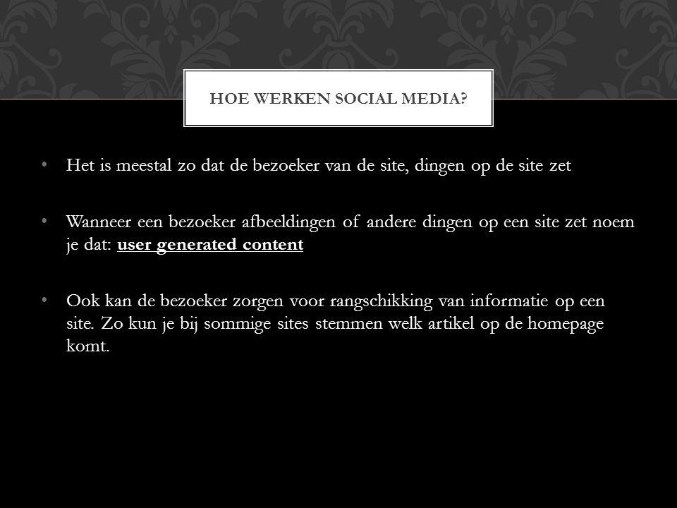 Het is meestal zo dat de bezoeker van de site, dingen op de site zet Wanneer een bezoeker afbeeldingen of andere dingen op een site zet noem je dat: user generated content Ook kan de bezoeker zorgen voor rangschikking van informatie op een site.