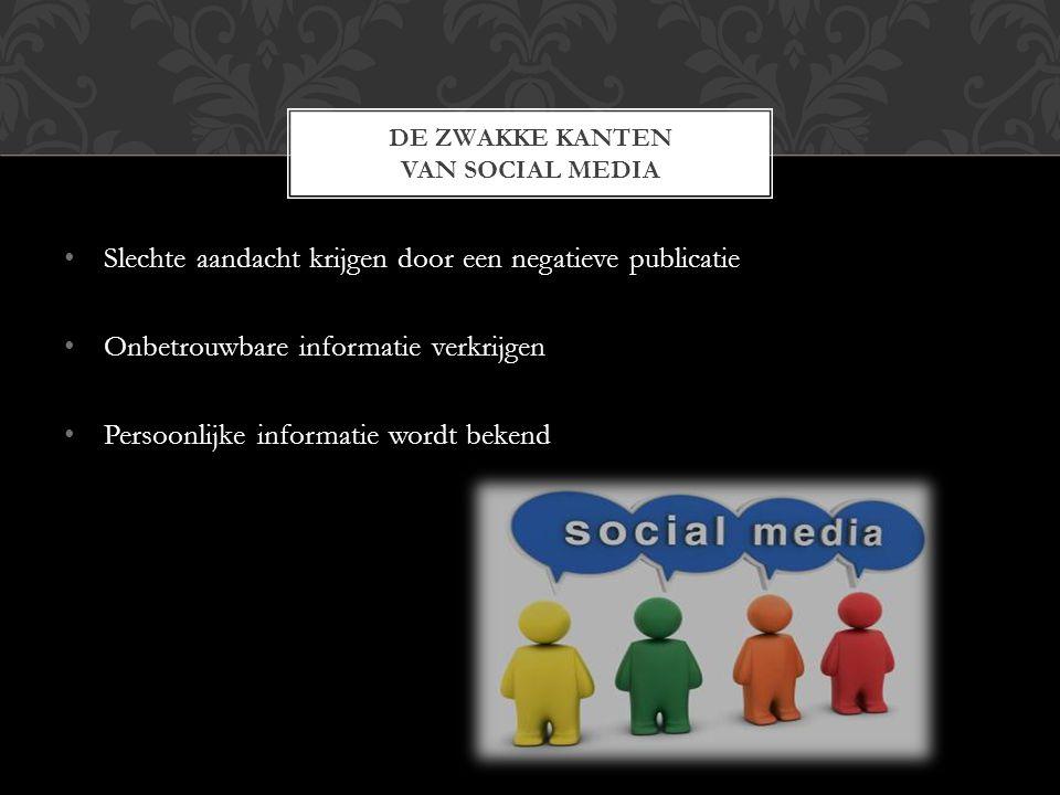 Slechte aandacht krijgen door een negatieve publicatie Onbetrouwbare informatie verkrijgen Persoonlijke informatie wordt bekend DE ZWAKKE KANTEN VAN SOCIAL MEDIA