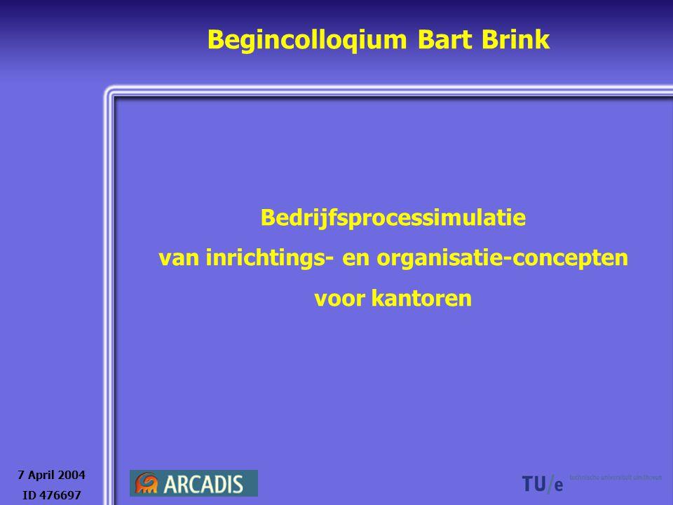 Begincolloqium Bart Brink Bedrijfsprocessimulatie van inrichtings- en organisatie-concepten voor kantoren 7 April 2004 ID 476697