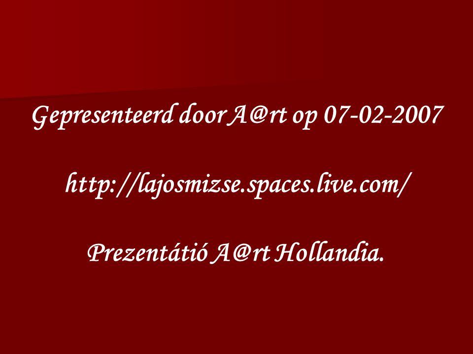 Gepresenteerd door A@rt op 07-02-2007 http://lajosmizse.spaces.live.com/ Prezentátió A@rt Hollandia.