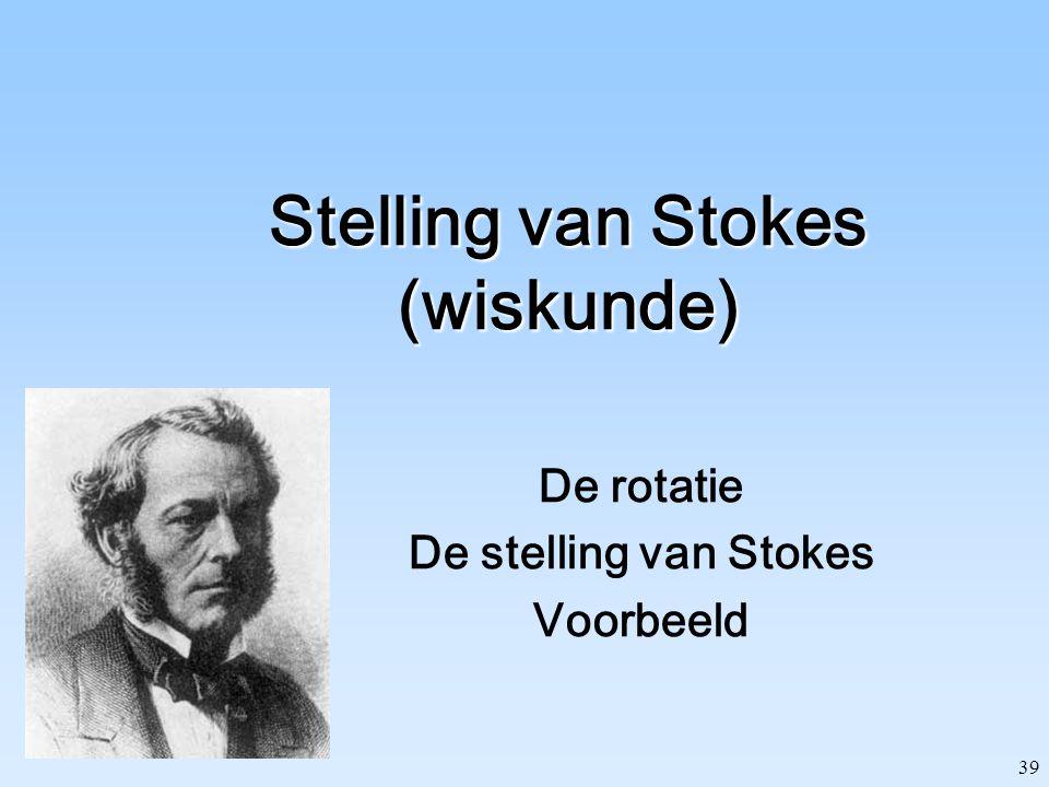 39 Stelling van Stokes (wiskunde) De rotatie De stelling van Stokes Voorbeeld