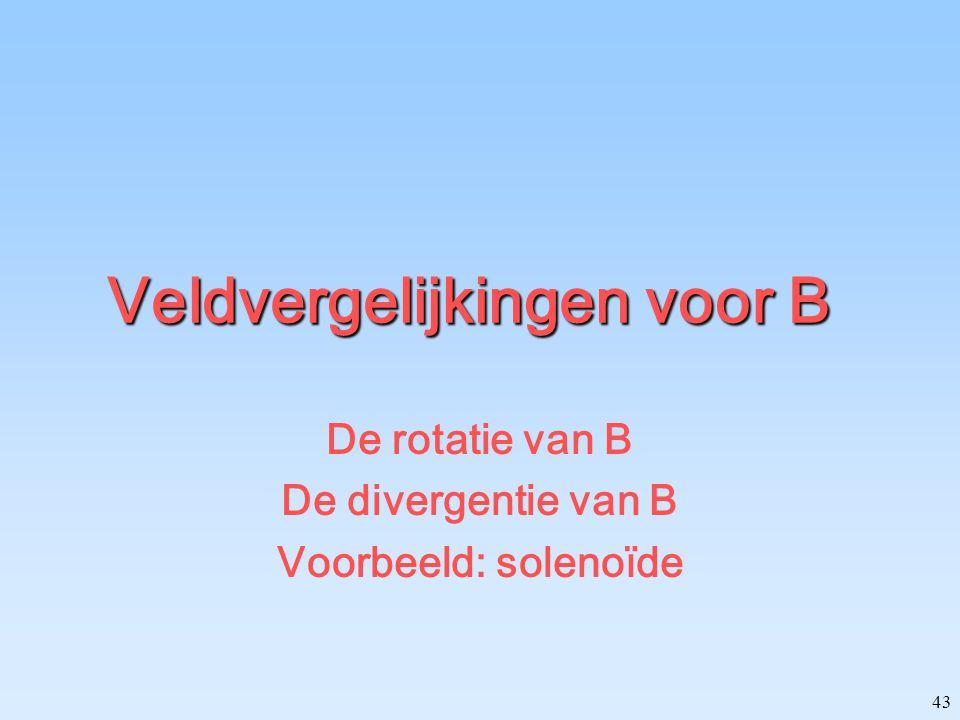 43 Veldvergelijkingen voor B De rotatie van B De divergentie van B Voorbeeld: solenoïde