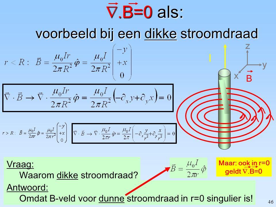 46  B=0 als: voorbeeld bij een dikke stroomdraad Vraag: Waarom dikke stroomdraad? Antwoord: Omdat B-veld voor dunne stroomdraad in r=0 singulier is!