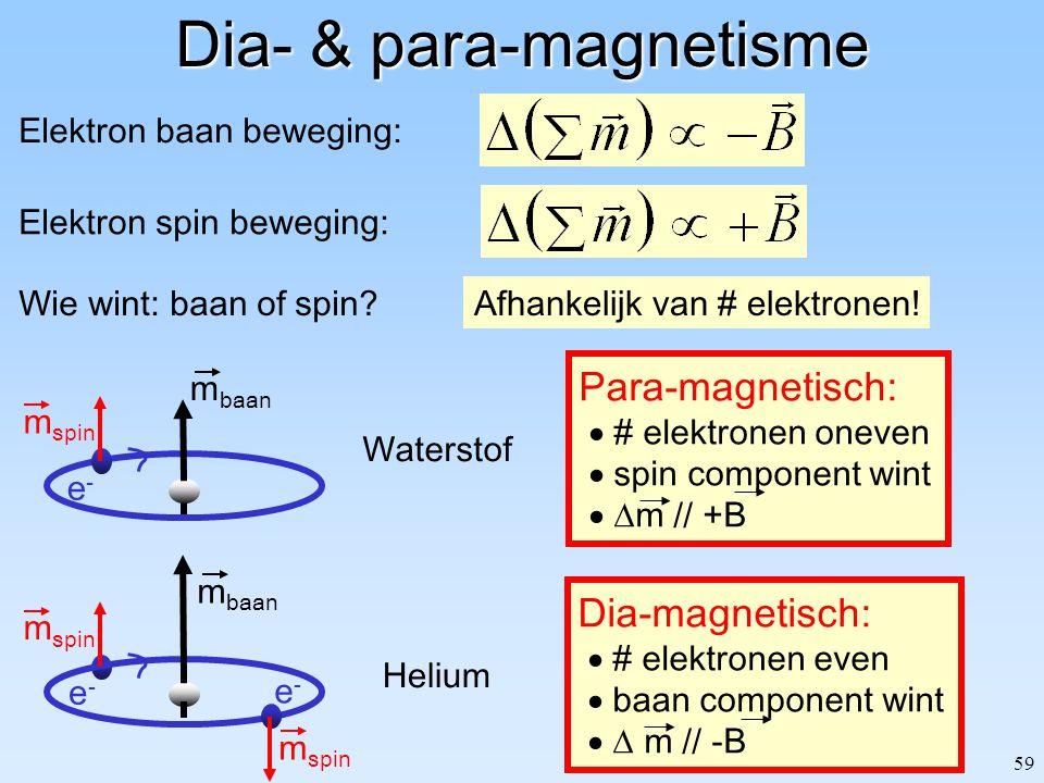 59 Dia- & para-magnetisme Elektron baan beweging: Elektron spin beweging: Wie wint: baan of spin? Dia-magnetisch:  # elektronen even  baan component