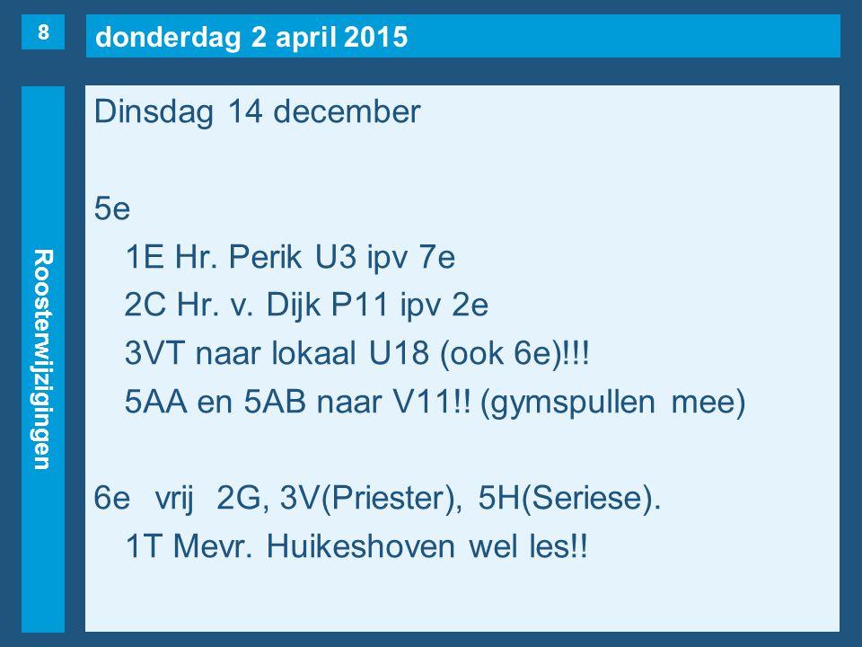 donderdag 2 april 2015 Roosterwijzigingen Dinsdag 14 december 5e 1E Hr. Perik U3 ipv 7e 2C Hr. v. Dijk P11 ipv 2e 3VT naar lokaal U18 (ook 6e)!!! 5AA