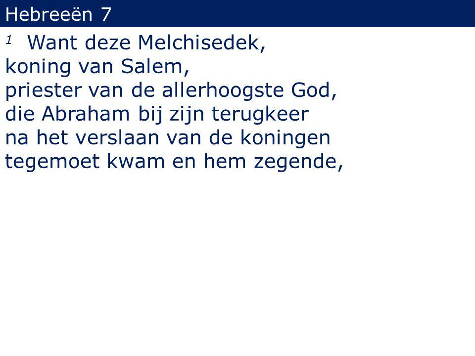Hebreeën 7 1 Want deze Melchisedek, koning van Salem, priester van de allerhoogste God, die Abraham bij zijn terugkeer na het verslaan van de koningen
