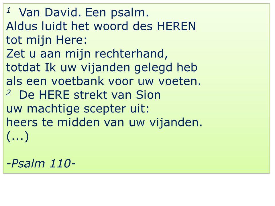 1 Van David. Een psalm. Aldus luidt het woord des HEREN tot mijn Here: Zet u aan mijn rechterhand, totdat Ik uw vijanden gelegd heb als een voetbank v