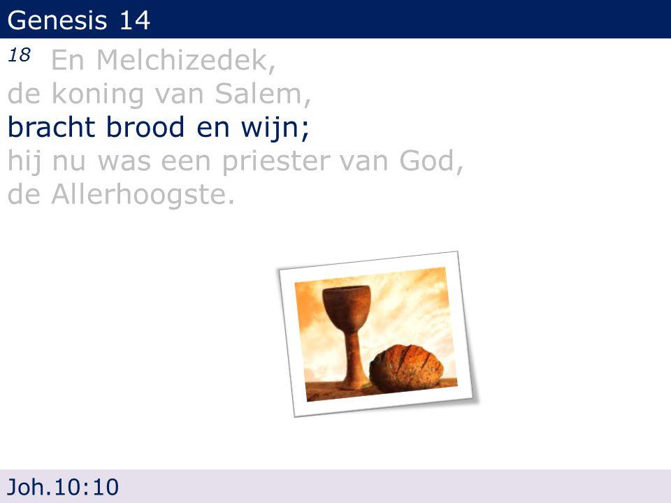 Genesis 14 18 En Melchizedek, de koning van Salem, bracht brood en wijn; hij nu was een priester van God, de Allerhoogste. Joh.10:10