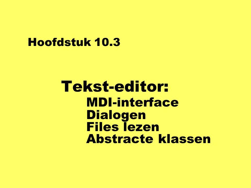 Hoofdstuk 10.3 Tekst-editor: MDI-interface Dialogen Files lezen Abstracte klassen