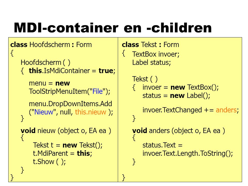 MDI-container en -children class Hoofdscherm : Formclass Tekst : Form { } { } Hoofdscherm ( ) Tekst ( ) { } { } menu.DropDownItems.Add ( Nieuw , null, this.nieuw ); void nieuw (object o, EA ea ) { } this.IsMdiContainer = true; menu = new ToolStripMenuItem( File ); Tekst t = new Tekst(); t.Show ( ); t.MdiParent = this; TextBox invoer; Label status; invoer = new TextBox(); status = new Label(); invoer.TextChanged += anders; void anders (object o, EA ea ) { } status.Text = invoer.Text.Length.ToString();