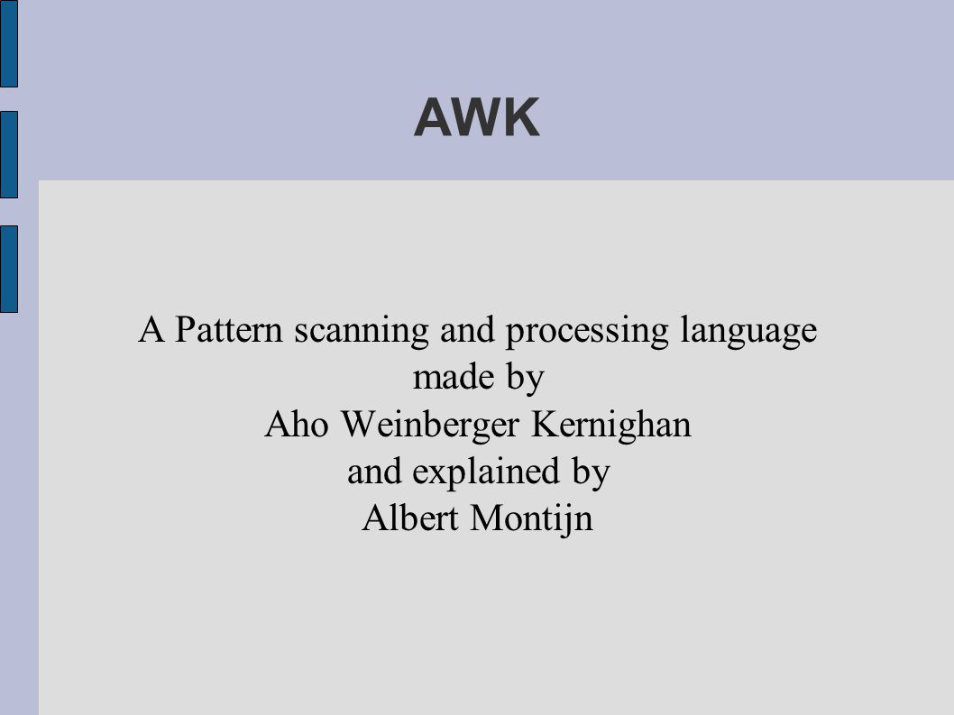 AWK A Pattern scanning and processing language made by Aho Weinberger Kernighan and explained by Albert Montijn
