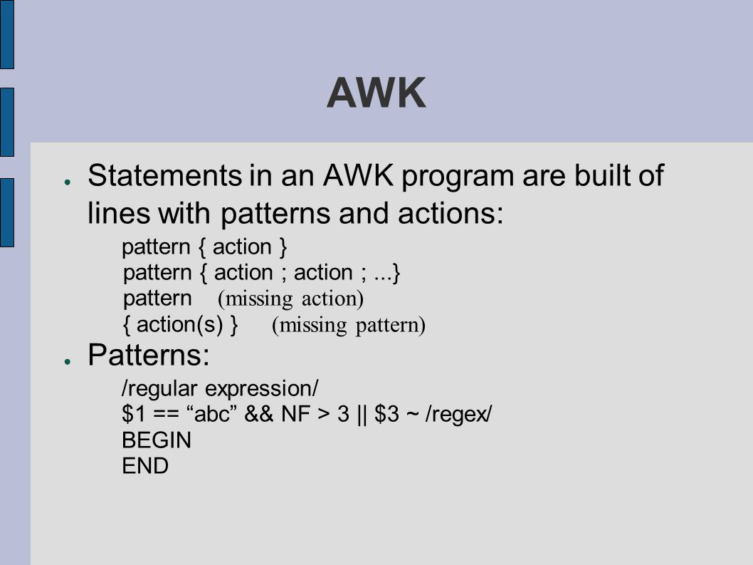 AWK ● Statements in an AWK program are built of lines with patterns and actions: pattern { action } pattern { action ; action ;...} pattern (missing action) { action(s) } (missing pattern) ● Patterns: /regular expression/ $1 == abc && NF > 3 || $3 ~ /regex/ BEGIN END