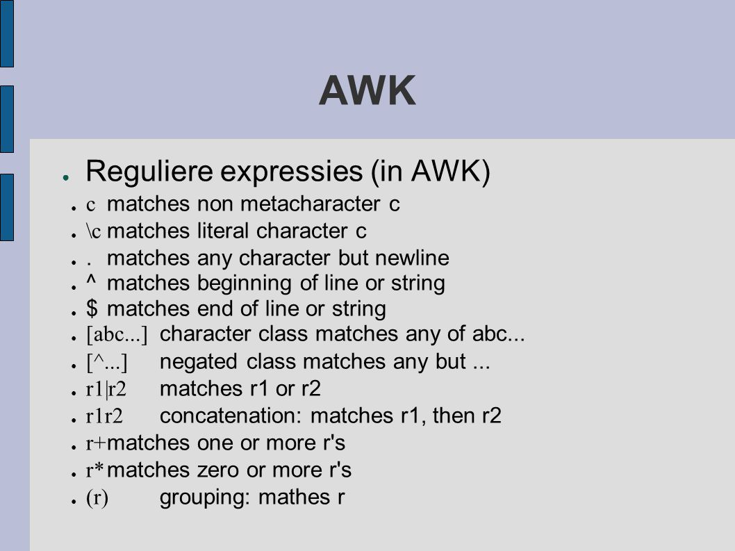 AWK ● Reguliere expressies (in AWK) ● c matches non metacharacter c ● \c matches literal character c ●.matches any character but newline ● ^matches beginning of line or string ● $matches end of line or string ● [abc...] character class matches any of abc...