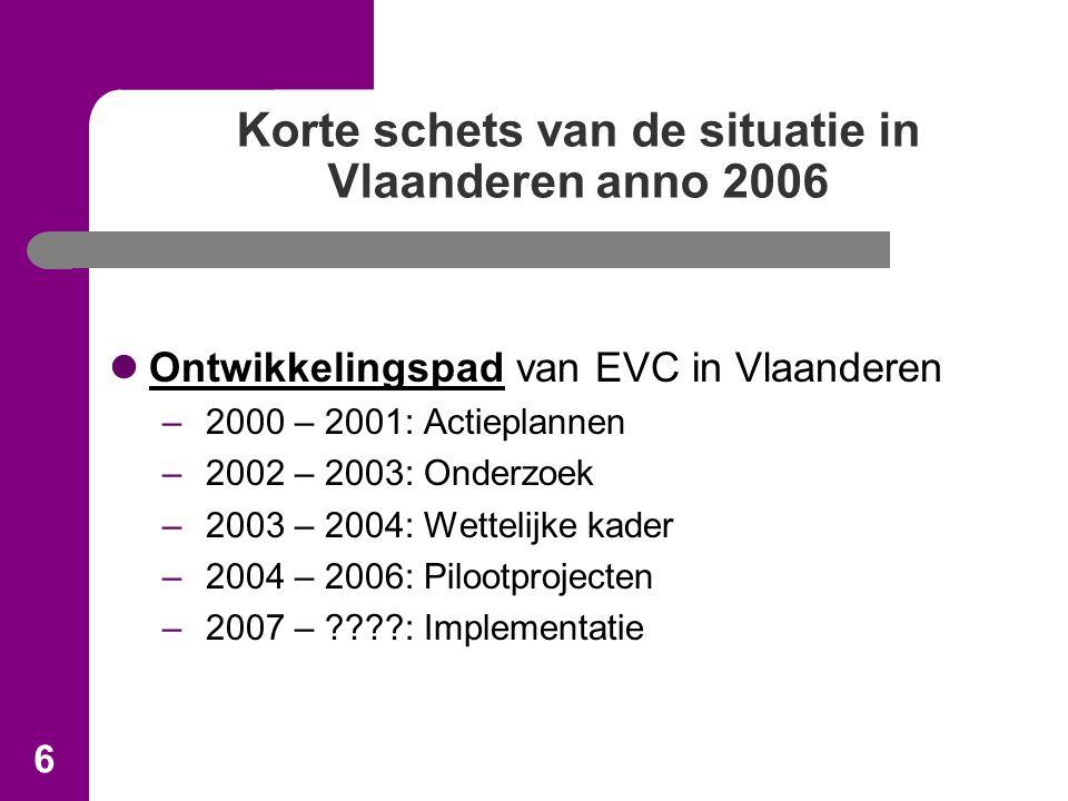 6 Korte schets van de situatie in Vlaanderen anno 2006 Ontwikkelingspad van EVC in Vlaanderen – 2000 – 2001: Actieplannen – 2002 – 2003: Onderzoek – 2003 – 2004: Wettelijke kader – 2004 – 2006: Pilootprojecten – 2007 – : Implementatie