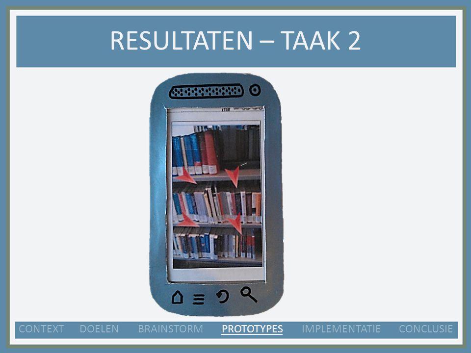 RESULTATEN – TAAK 2 CONTEXT DOELEN BRAINSTORM PROTOTYPES IMPLEMENTATIE CONCLUSIE