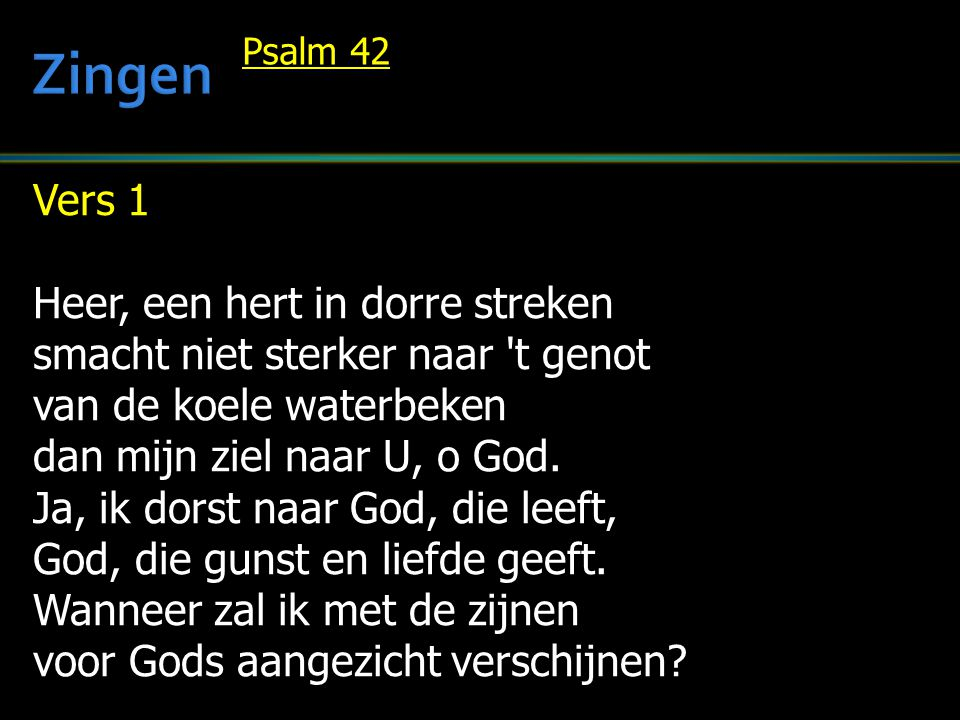 Vers 1 Heer, een hert in dorre streken smacht niet sterker naar 't genot van de koele waterbeken dan mijn ziel naar U, o God. Ja, ik dorst naar God, d