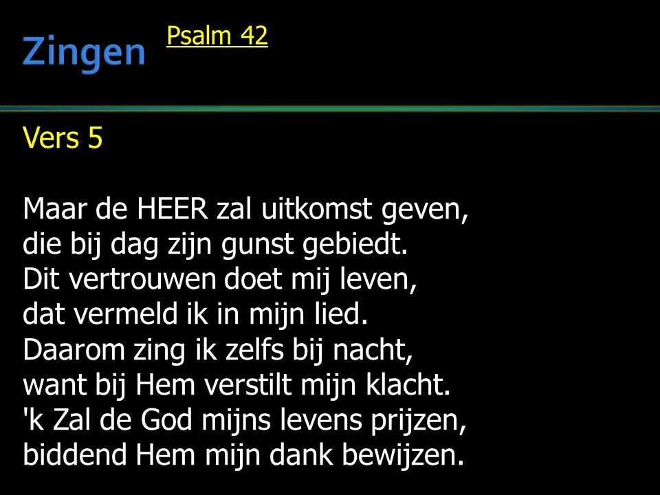 Vers 5 Maar de HEER zal uitkomst geven, die bij dag zijn gunst gebiedt. Dit vertrouwen doet mij leven, dat vermeld ik in mijn lied. Daarom zing ik zel
