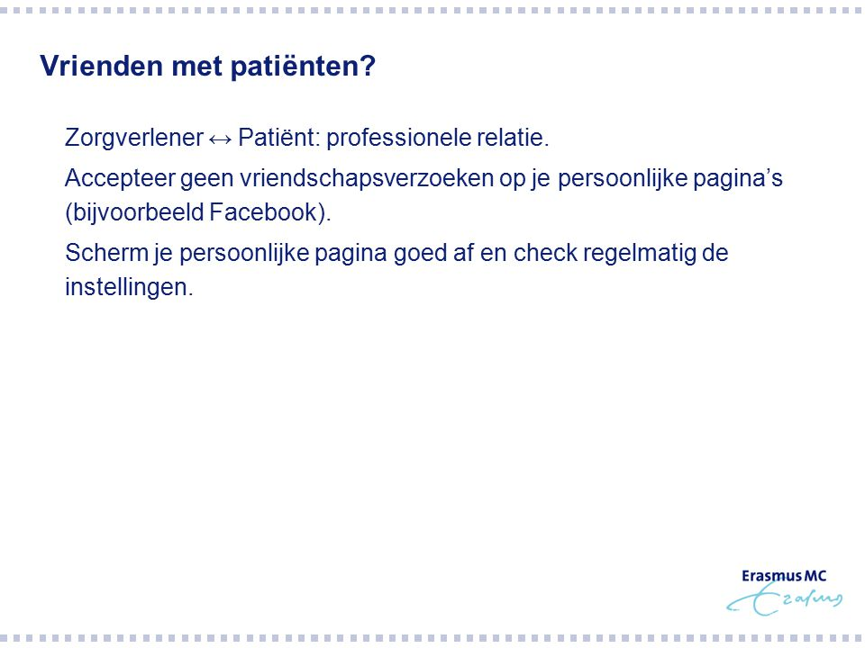 Vrienden met patiënten?  Zorgverlener ↔ Patiënt: professionele relatie.  Accepteer geen vriendschapsverzoeken op je persoonlijke pagina's (bijvoorbe
