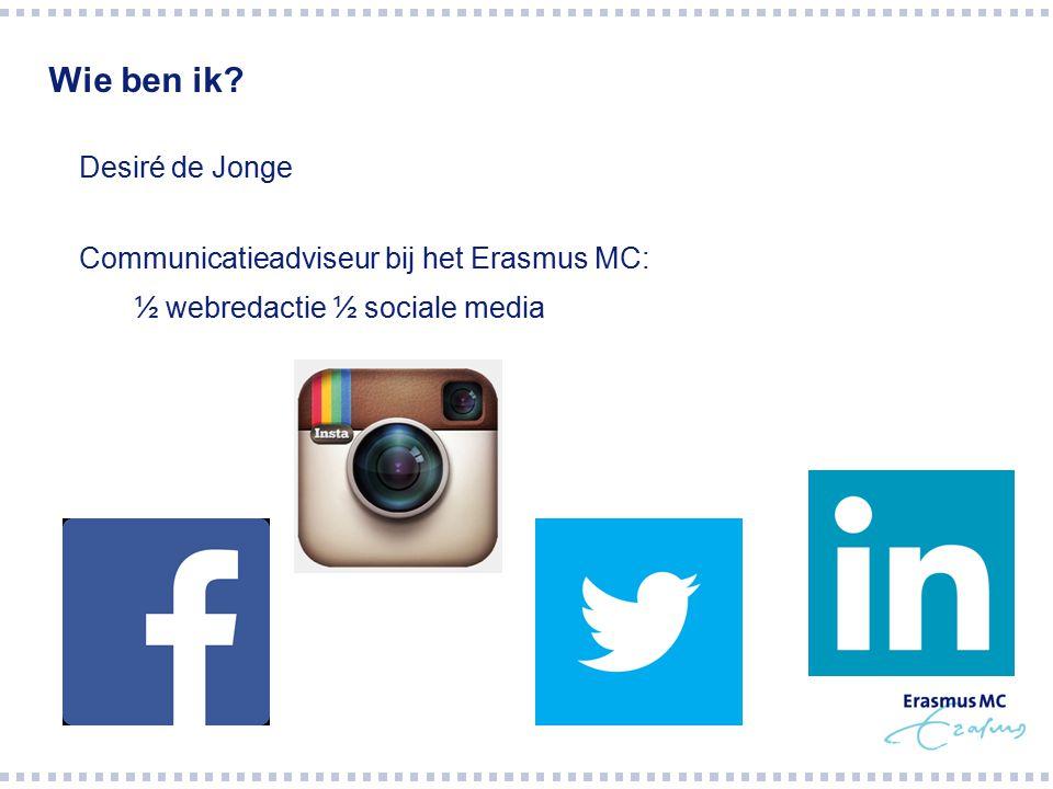 Wie ben ik?  Desiré de Jonge  Communicatieadviseur bij het Erasmus MC:  ½ webredactie ½ sociale media