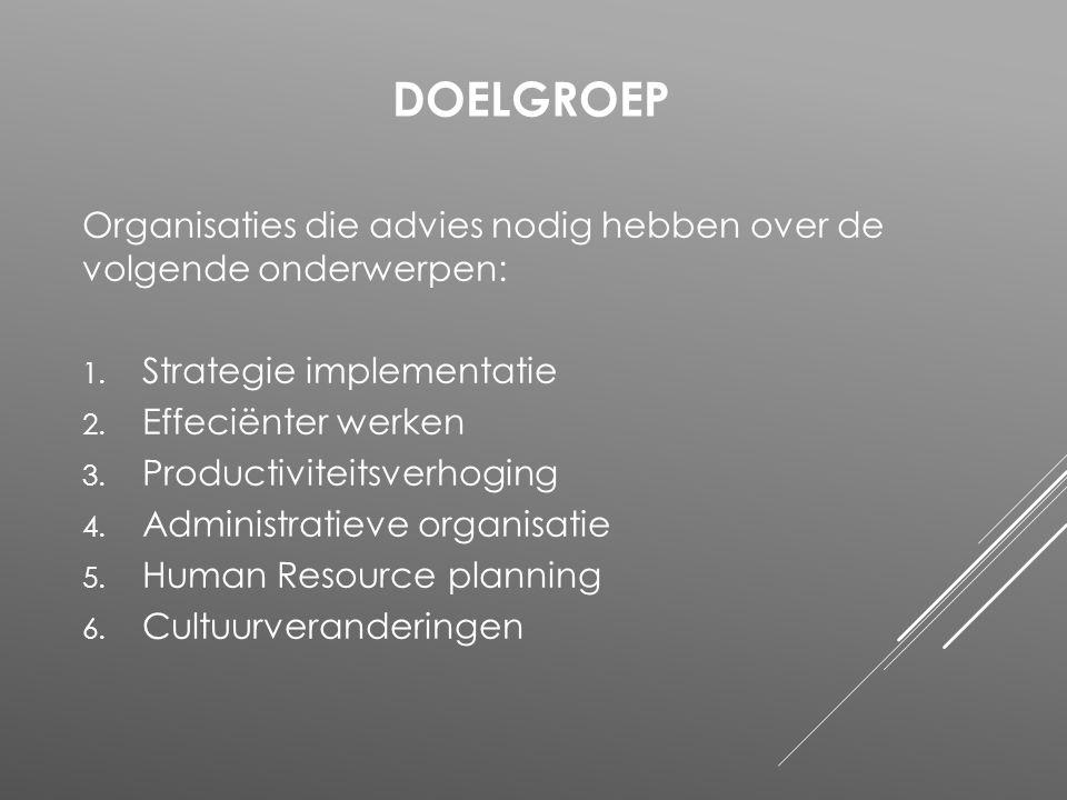 Organisaties die advies nodig hebben over de volgende onderwerpen: 1. Strategie implementatie 2. Effeciënter werken 3. Productiviteitsverhoging 4. Adm