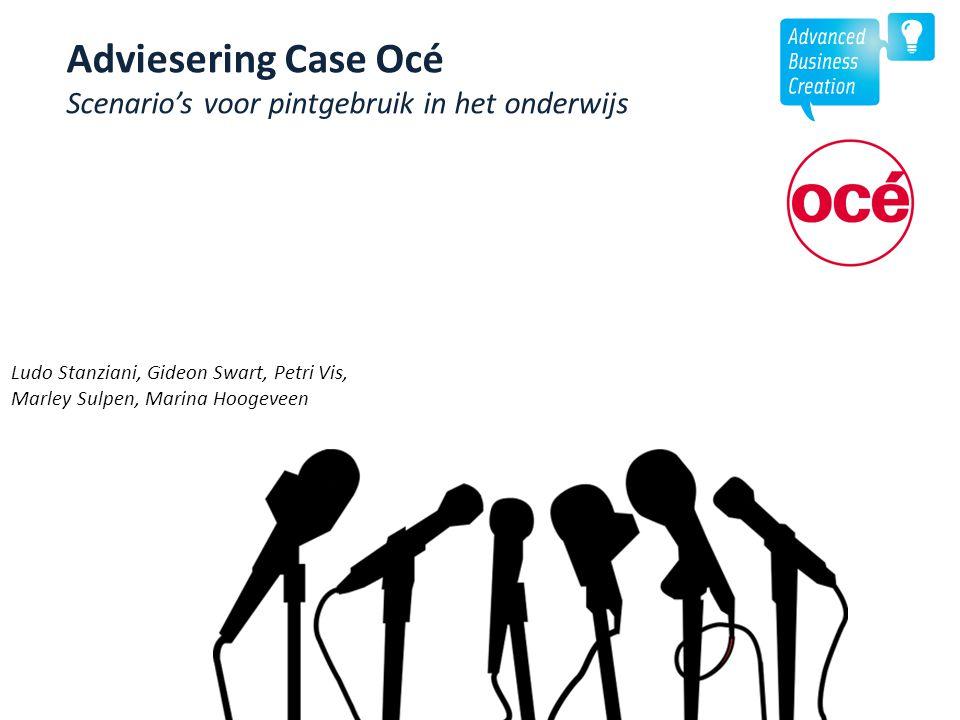 Adviesering Case Océ Scenario's voor pintgebruik in het onderwijs Ludo Stanziani, Gideon Swart, Petri Vis, Marley Sulpen, Marina Hoogeveen