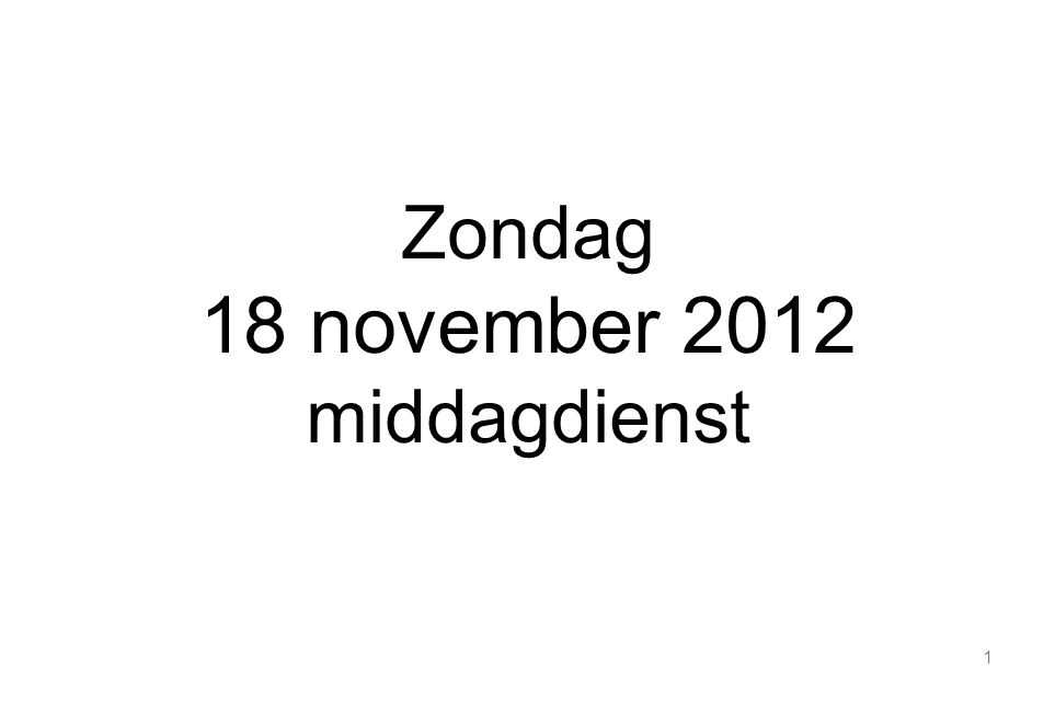 1 Zondag 18 november 2012 middagdienst