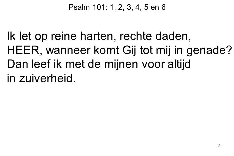 Psalm 101: 1, 2, 3, 4, 5 en 6 Ik let op reine harten, rechte daden, HEER, wanneer komt Gij tot mij in genade? Dan leef ik met de mijnen voor altijd in