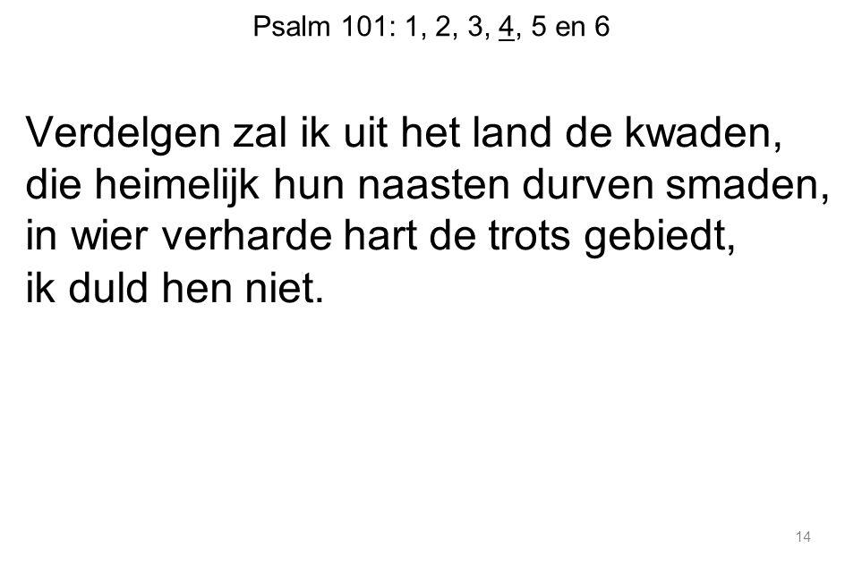 Psalm 101: 1, 2, 3, 4, 5 en 6 Verdelgen zal ik uit het land de kwaden, die heimelijk hun naasten durven smaden, in wier verharde hart de trots gebiedt