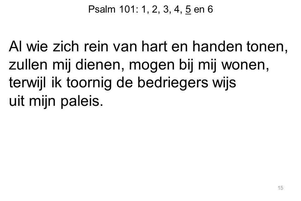 Psalm 101: 1, 2, 3, 4, 5 en 6 Al wie zich rein van hart en handen tonen, zullen mij dienen, mogen bij mij wonen, terwijl ik toornig de bedriegers wijs