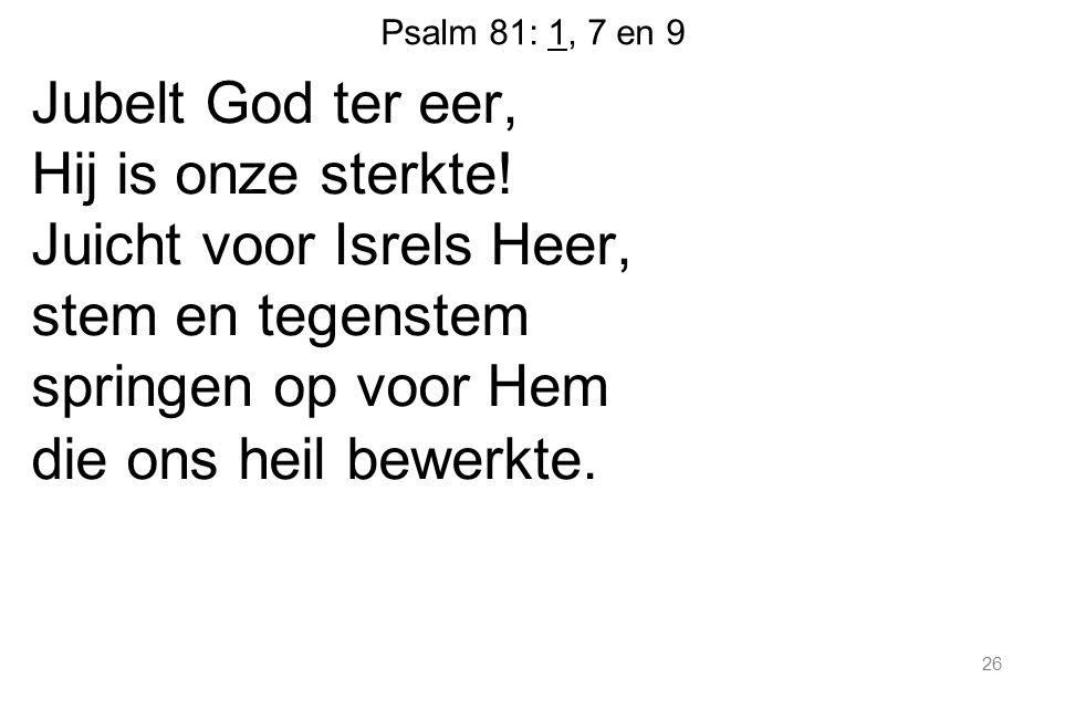 26 Psalm 81: 1, 7 en 9 Jubelt God ter eer, Hij is onze sterkte! Juicht voor Isrels Heer, stem en tegenstem springen op voor Hem die ons heil bewerkte.