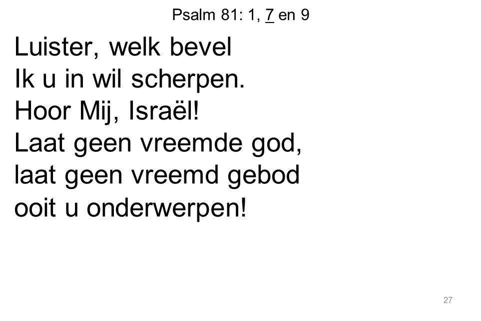 Psalm 81: 1, 7 en 9 Luister, welk bevel Ik u in wil scherpen. Hoor Mij, Israël! Laat geen vreemde god, laat geen vreemd gebod ooit u onderwerpen! 27