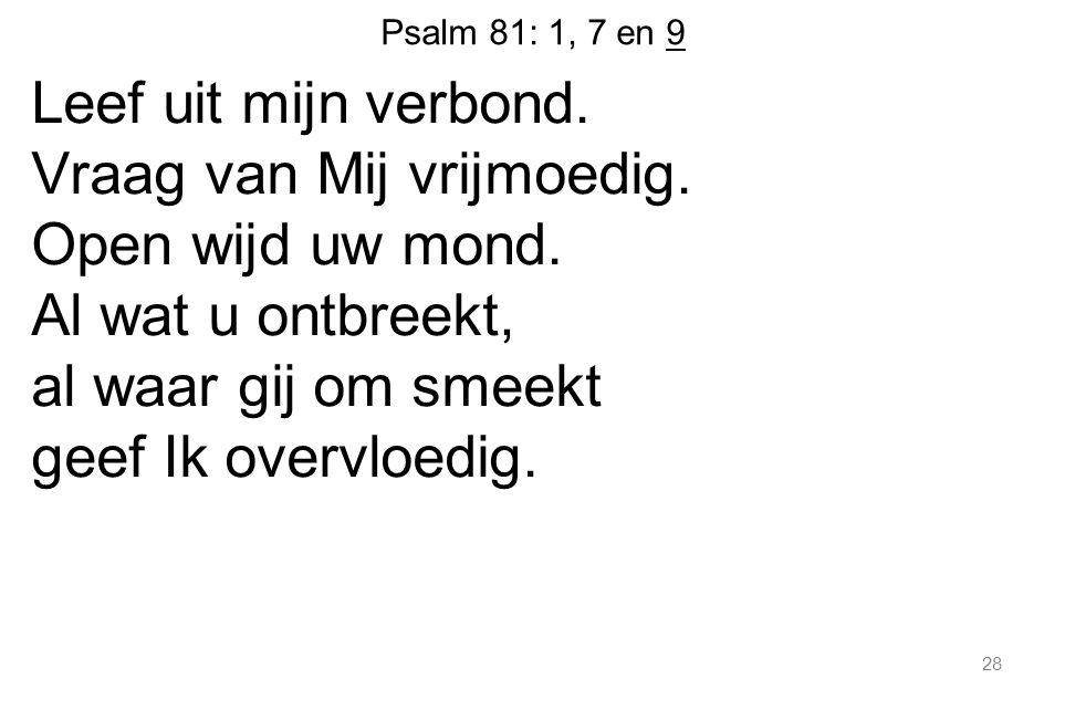 Psalm 81: 1, 7 en 9 Leef uit mijn verbond. Vraag van Mij vrijmoedig. Open wijd uw mond. Al wat u ontbreekt, al waar gij om smeekt geef Ik overvloedig.