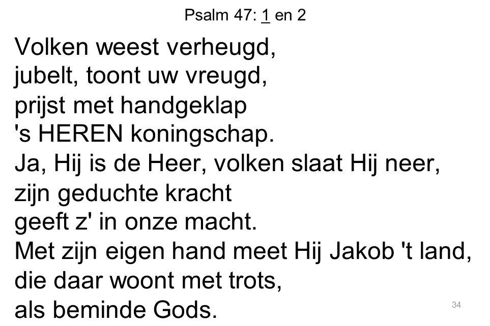 Psalm 47: 1 en 2 Volken weest verheugd, jubelt, toont uw vreugd, prijst met handgeklap 's HEREN koningschap. Ja, Hij is de Heer, volken slaat Hij neer