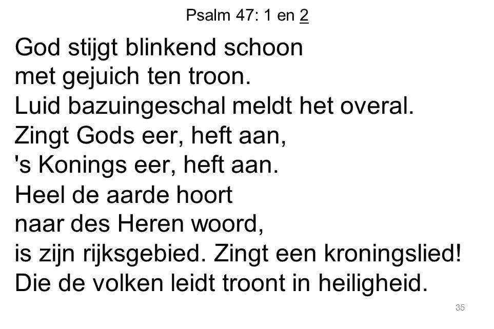 Psalm 47: 1 en 2 God stijgt blinkend schoon met gejuich ten troon. Luid bazuingeschal meldt het overal. Zingt Gods eer, heft aan, 's Konings eer, heft