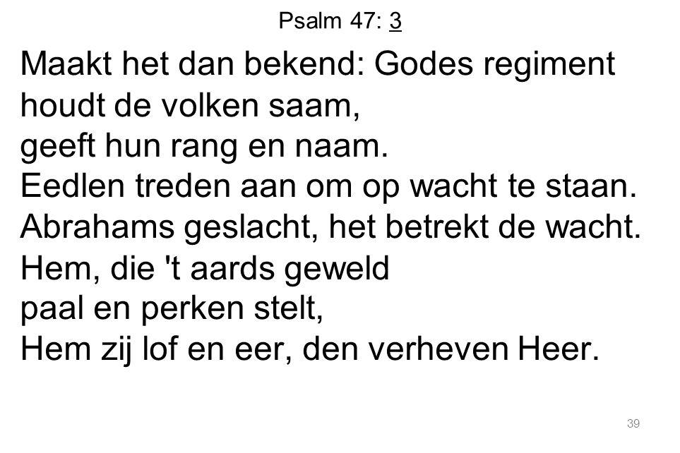 Psalm 47: 3 Maakt het dan bekend: Godes regiment houdt de volken saam, geeft hun rang en naam. Eedlen treden aan om op wacht te staan. Abrahams geslac