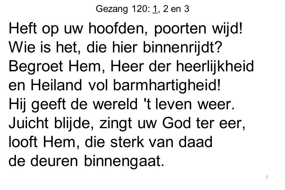 Gezang 120: 1, 2 en 3 Heft op uw hoofden, poorten wijd! Wie is het, die hier binnenrijdt? Begroet Hem, Heer der heerlijkheid en Heiland vol barmhartig