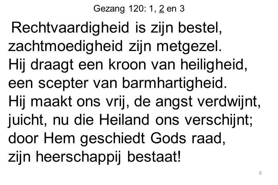 Gezang 120: 1, 2 en 3 Rechtvaardigheid is zijn bestel, zachtmoedigheid zijn metgezel. Hij draagt een kroon van heiligheid, een scepter van barmhartigh